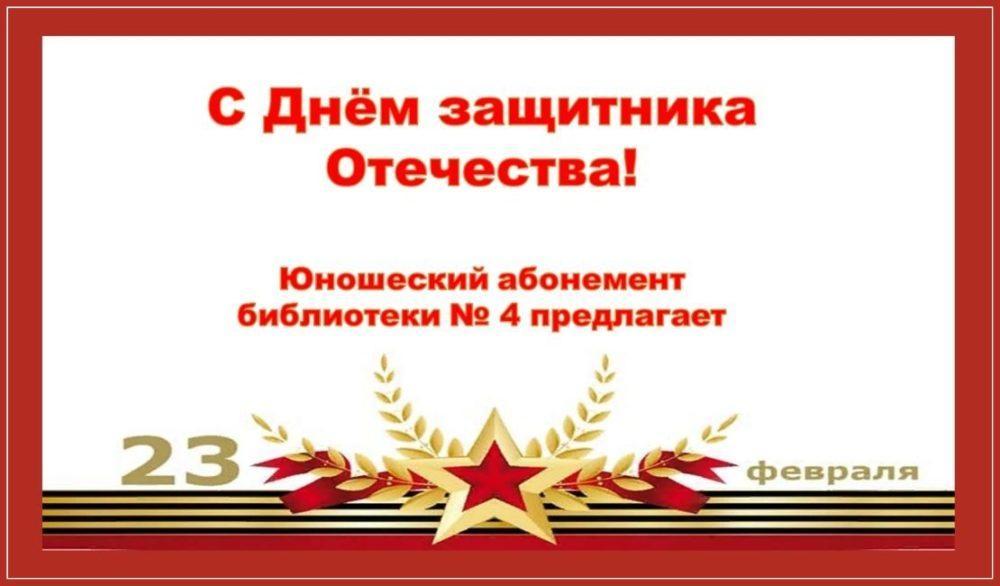 С Днем защитника Отечества! Юношеский абонемент библиотеки № 4 предлагает